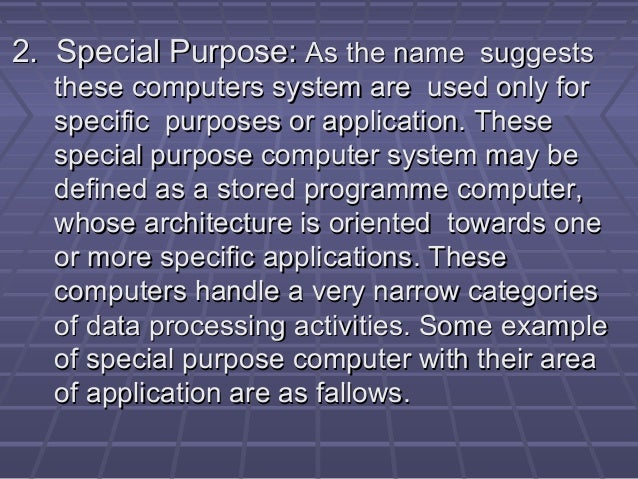 2. Special Purpose:2. Special Purpose: As the name suggestsAs the name suggests these computers system are used only forth...