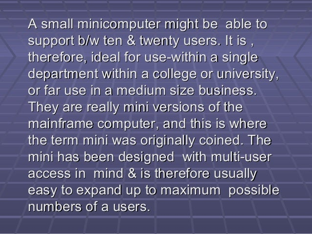 A small minicomputer might be able toA small minicomputer might be able to support b/w ten & twenty users. It is ,support ...