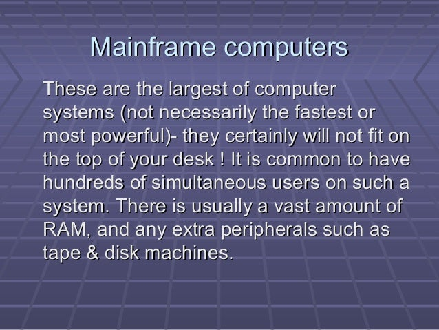 Mainframe computersMainframe computers These are the largest of computerThese are the largest of computer systems (not nec...