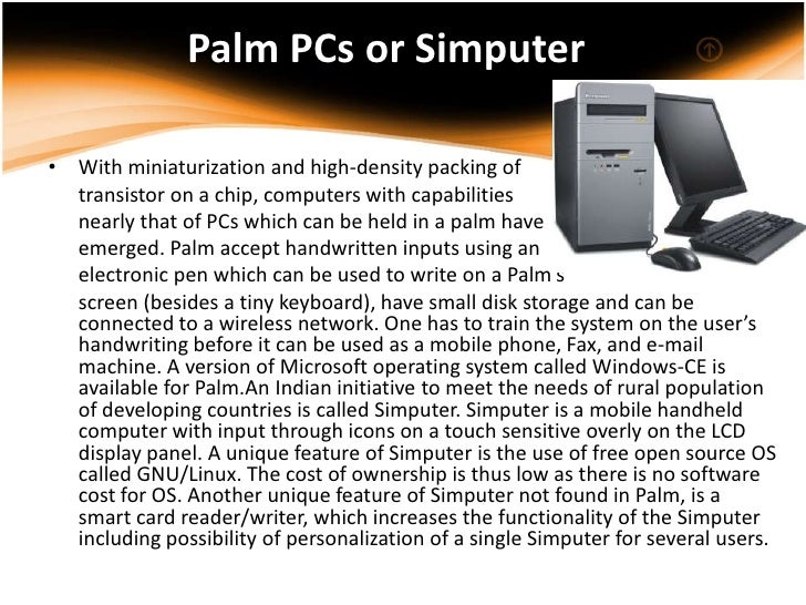 Palm PCs or Simputer• With miniaturization and high-density packing of  transistor on a chip, computers with capabilities ...