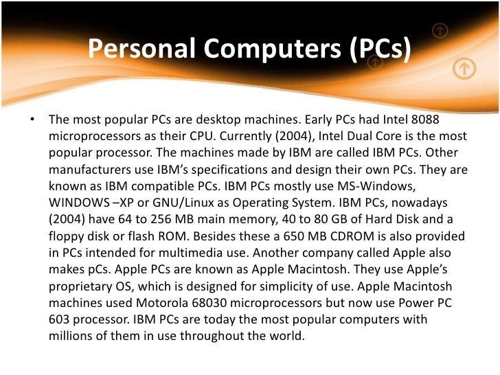 Personal Computers (PCs)• The most popular PCs are desktop machines. Early PCs had Intel 8088  microprocessors as their CP...