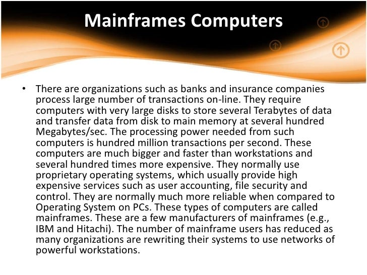 Mainframes Computers• There are organizations such as banks and insurance companies  process large number of transactions ...
