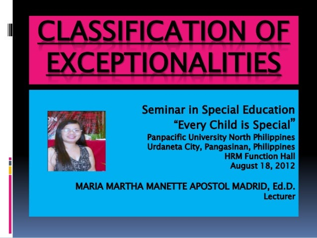 """CLASSIFICATION OF EXCEPTIONALITIES Seminar in Special Education """"Every Child is Special"""" Panpacific University North Phili..."""