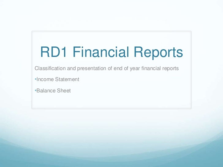 RD1 Financial ReportsClassification and presentation of end of year financial reports•Income Statement•Balance Sheet