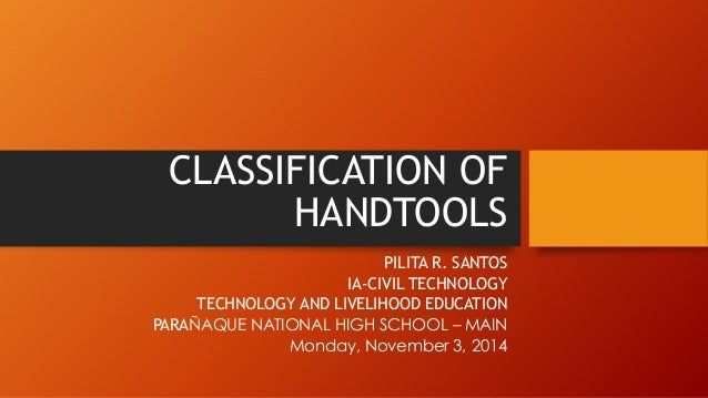 CLASSIFICATION OF HANDTOOLS  PILITA R. SANTOS  IA-CIVIL TECHNOLOGY  TECHNOLOGY AND LIVELIHOOD EDUCATION  PARAÑAQUE NATIONA...