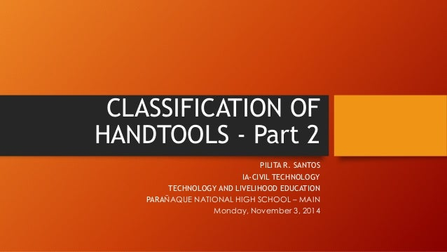 CLASSIFICATION OF HANDTOOLS -Part 2  PILITA R. SANTOS  IA-CIVIL TECHNOLOGY  TECHNOLOGY AND LIVELIHOOD EDUCATION  PARAÑAQUE...