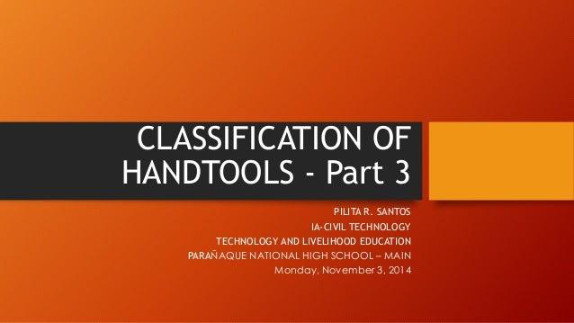 CLASSIFICATION OF HANDTOOLS -Part 3  PILITA R. SANTOS  IA-CIVIL TECHNOLOGY  TECHNOLOGY AND LIVELIHOOD EDUCATION  PARAÑAQUE...