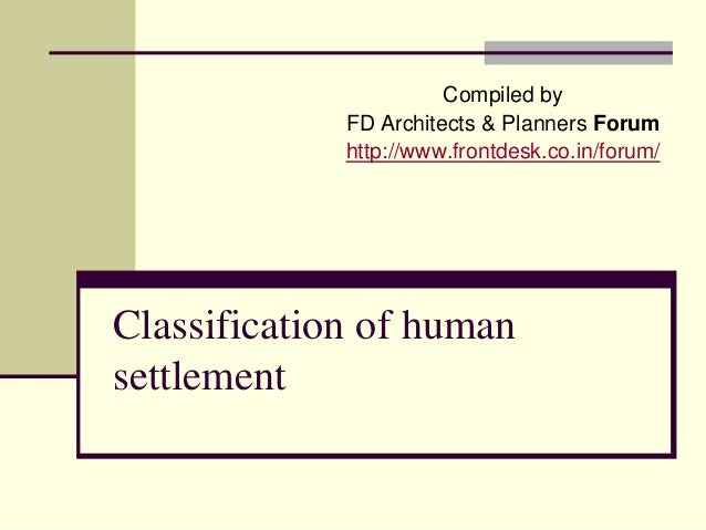 Classification of human settlement Compiled by FD Architects & Planners Forum http://www.frontdesk.co.in/forum/