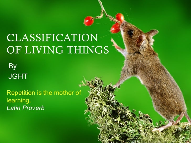 CLASSIFICATION OF LIVING THINGS By JGHT Repetition is the mother of learning. Latin Proverb