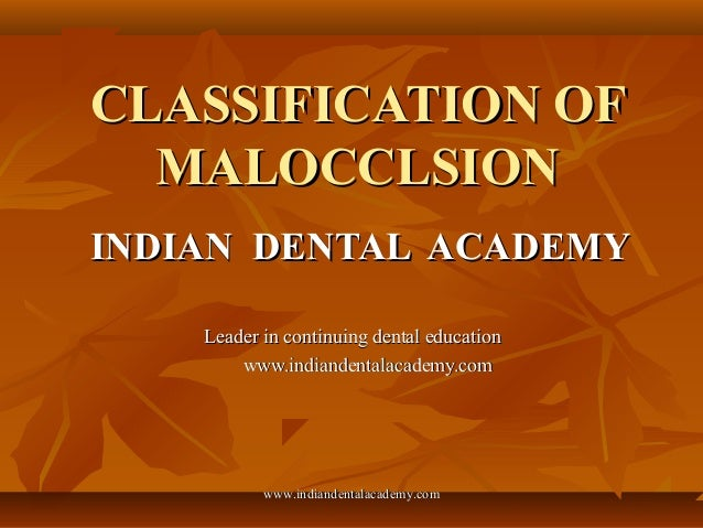 CLASSIFICATION OFCLASSIFICATION OF MALOCCLSIONMALOCCLSION INDIAN DENTAL ACADEMYINDIAN DENTAL ACADEMY Leader in continuing ...