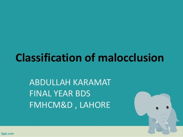 Classification of malocclusion ABDULLAH KARAMAT FINAL YEAR BDS FMHCM&D , LAHORE