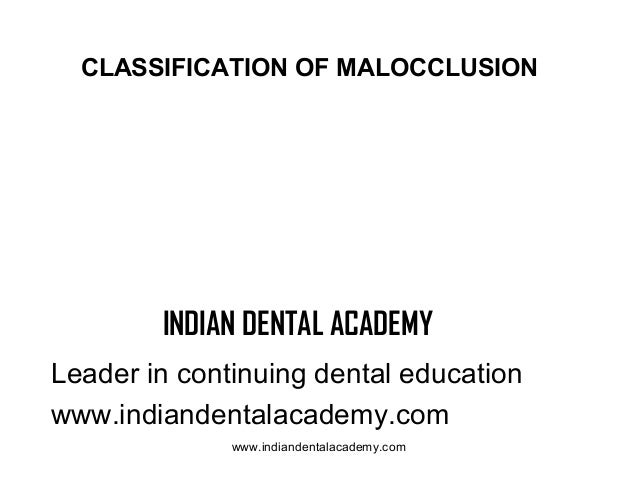 CLASSIFICATION OF MALOCCLUSION  INDIAN DENTAL ACADEMY Leader in continuing dental education www.indiandentalacademy.com ww...