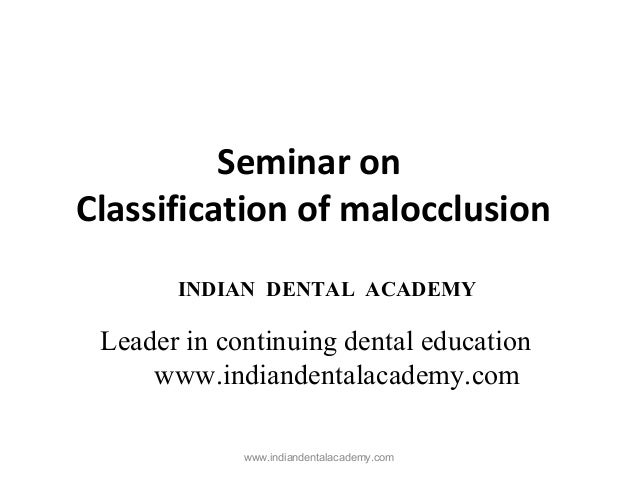 Seminar on Classification of malocclusion www.indiandentalacademy.com INDIAN DENTAL ACADEMY Leader in continuing dental ed...