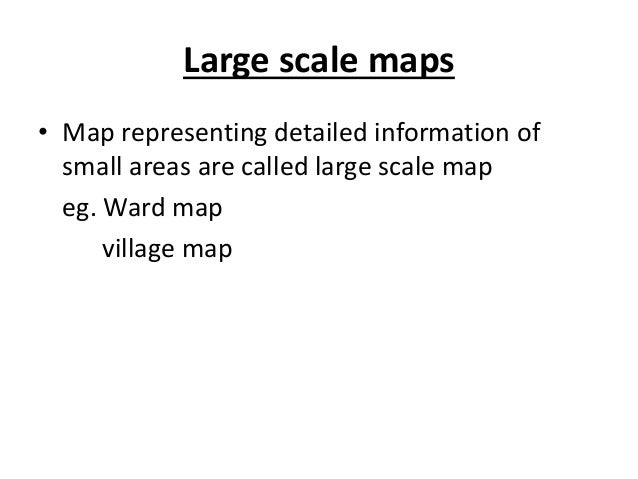 Large scale maps • Map representing detailed information of small areas are called large scale map eg. Ward map village map