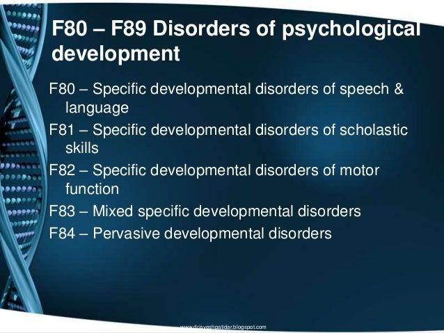 F80 – F89 Disorders of psychologicaldevelopmentF80 – Specific developmental disorders of speech &languageF81 – Specific de...