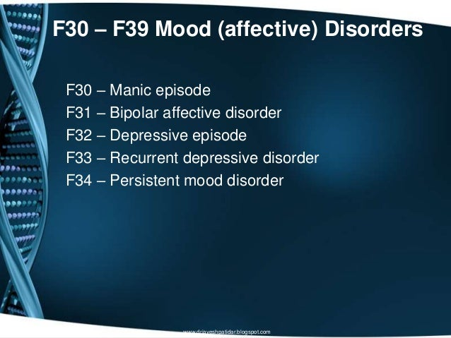F30 – F39 Mood (affective) DisordersF30 – Manic episodeF31 – Bipolar affective disorderF32 – Depressive episodeF33 – Recur...