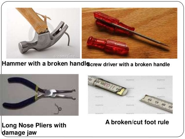 Hammer with a broken handleScrew driver with a broken handle Long Nose Pliers with damage jaw A broken/cut foot rule