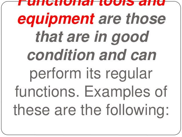 Functional tools and equipment are those that are in good condition and can perform its regular functions. Examples of the...