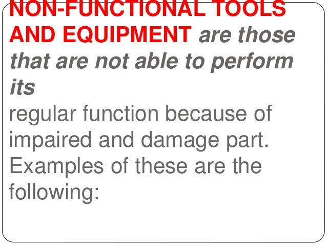 NON-FUNCTIONAL TOOLS AND EQUIPMENT are those that are not able to perform its regular function because of impaired and dam...