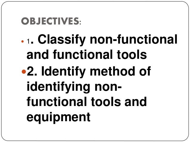 OBJECTIVES:  1. Classify non-functional and functional tools 2. Identify method of identifying non- functional tools and...