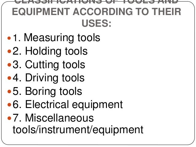 CLASSIFICATIONS OF TOOLS AND EQUIPMENT ACCORDING TO THEIR USES:  1. Measuring tools 2. Holding tools 3. Cutting tools ...