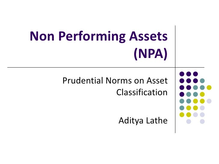Non Performing Assets               (NPA)    Prudential Norms on Asset                 Classification                  Adi...