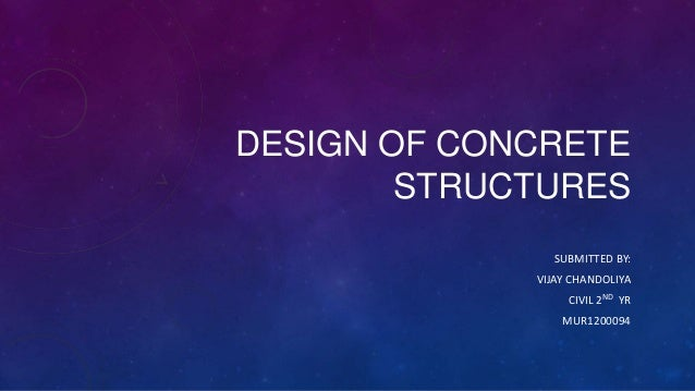 DESIGN OF CONCRETE STRUCTURES SUBMITTED BY: VIJAY CHANDOLIYA CIVIL 2ND YR MUR1200094