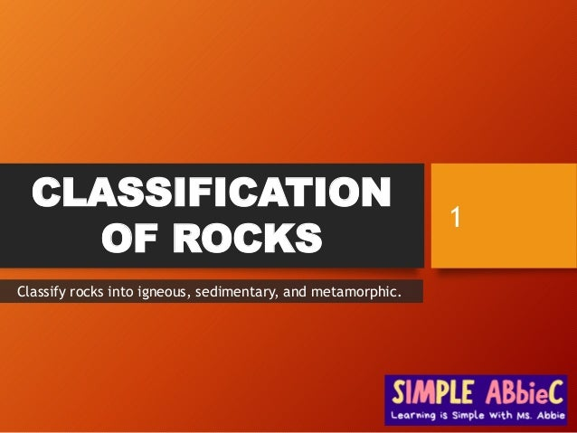CLASSIFICATION OF ROCKS 1 Classify rocks into igneous, sedimentary, and metamorphic.