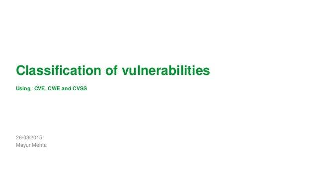 1 Classification of vulnerabilities Using CVE, CWE and CVSS 26/03/2015 Mayur Mehta