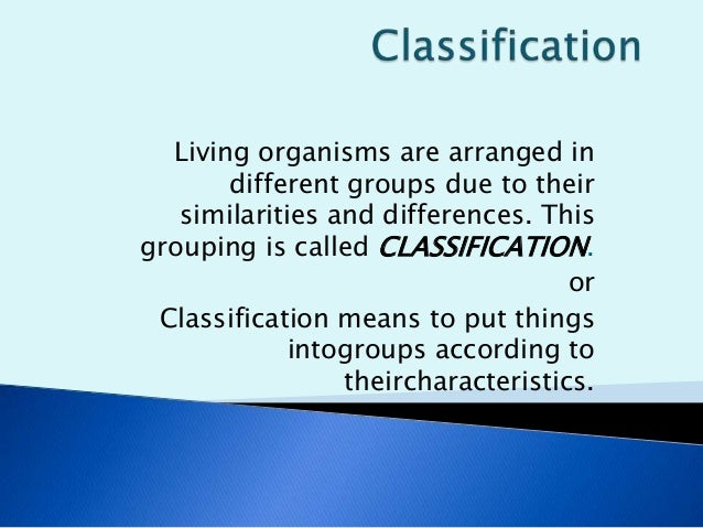Living organisms are arranged in different groups due to their similarities and differences. This grouping is called CLASS...