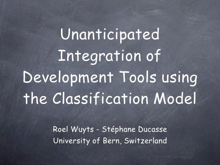 Unanticipated      Integration of Development Tools using the Classification Model     Roel Wuyts - Stéphane Ducasse     U...