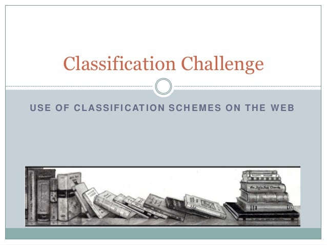 Classification Challenge U S E O F C L A S S I F I C AT I O N S C H E M E S O N T H E W E B