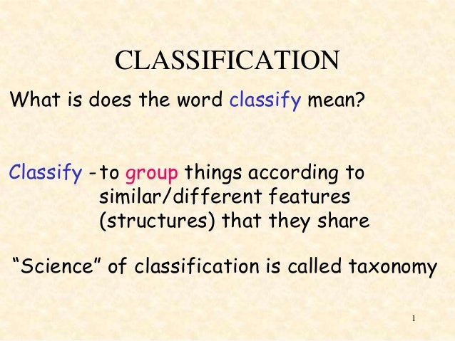 CLASSIFICATION What is does the word classify mean? Classify - to group things according to similar/different features (st...