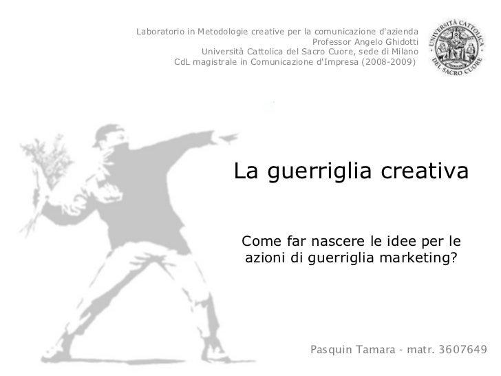 Pasquin Tamara - matr. 3607649 La guerriglia creativa Come far nascere le idee per le azioni di guerriglia marketing? Labo...
