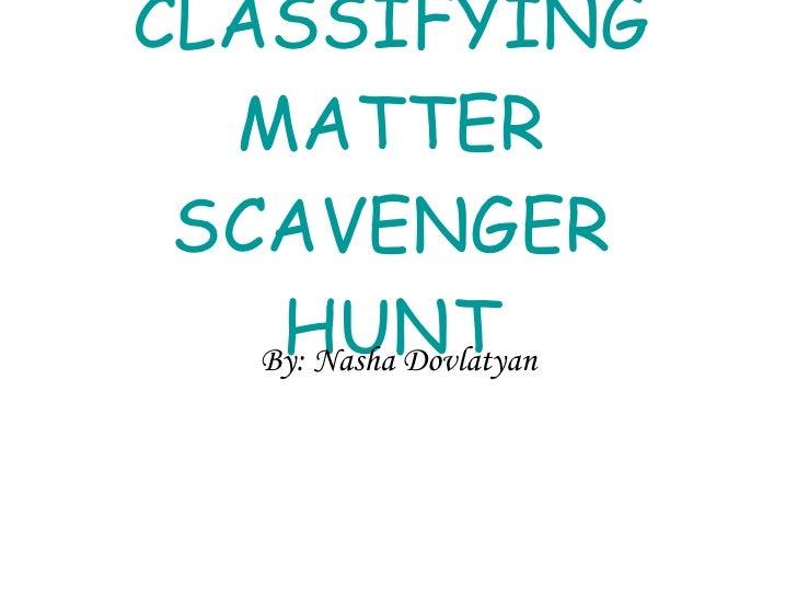 CLASSIFYING MATTER SCAVENGER HUNT By: Nasha Dovlatyan