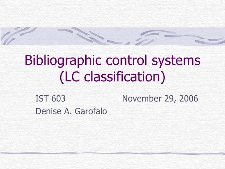 Bibliographic control systems (LC classification) IST 603   November 29, 2006 Denise A. Garofalo