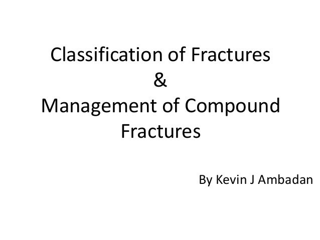 Classification of Fractures  &  Management of Compound  Fractures  By Kevin J Ambadan