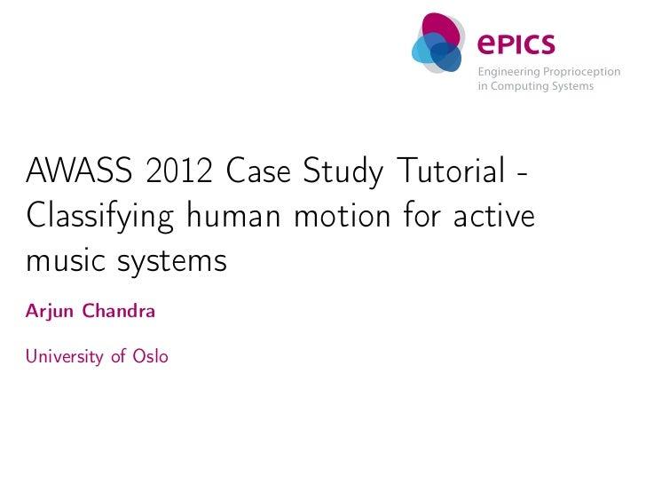 AWASS 2012 Case Study Tutorial -Classifying human motion for activemusic systemsArjun ChandraUniversity of Oslo