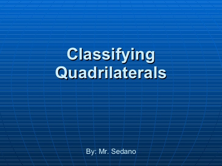 Classifying Quadrilaterals By: Mr. Sedano