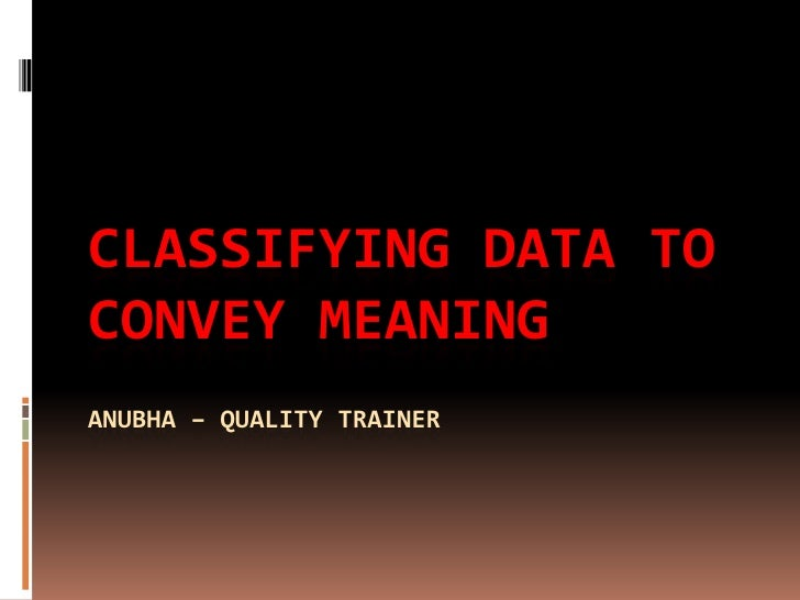 Classifying data to convey meaningAnubha – Quality Trainer<br />
