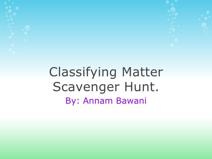 Classifying Matter Scavenger Hunt. By: Annam Bawani