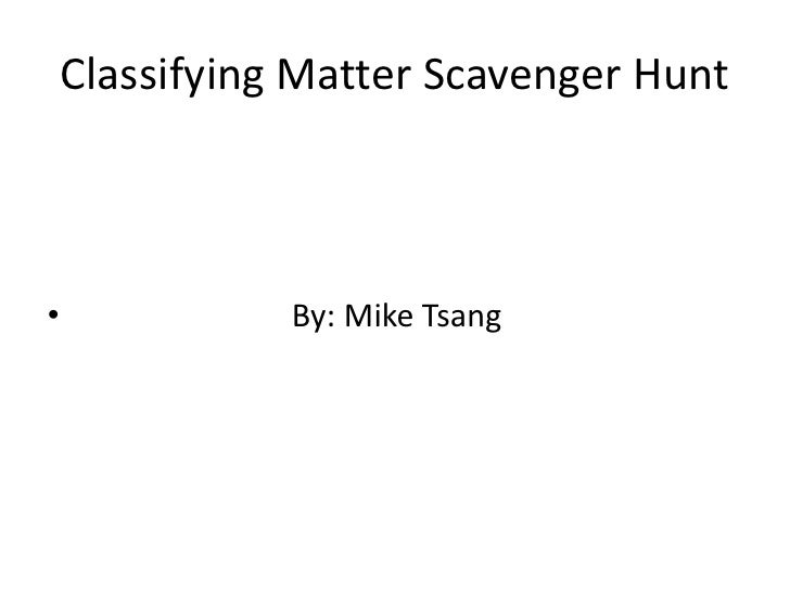 Classifying Matter Scavenger Hunt<br />                          By: Mike Tsang<br />