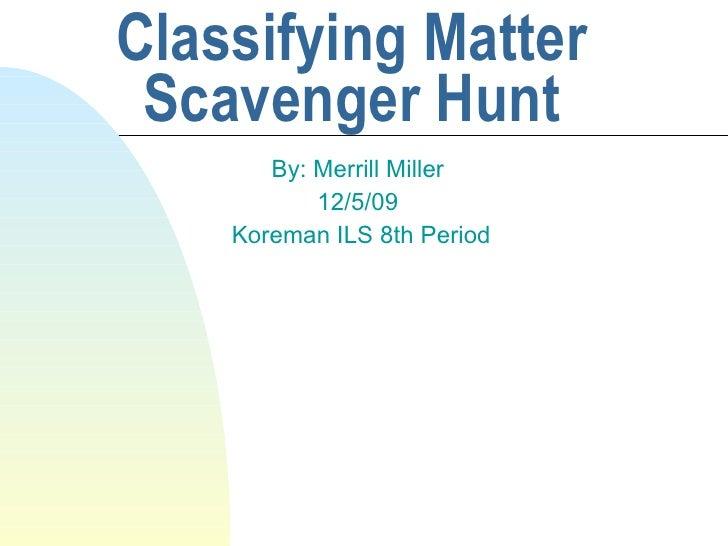 Classifying Matter Scavenger Hunt By: Merrill Miller 12/5/09 Koreman ILS 8th Period