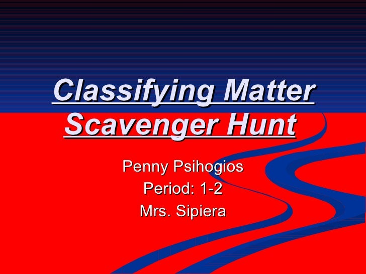 Classifying Matter Scavenger Hunt   Penny Psihogios Period: 1-2 Mrs. Sipiera