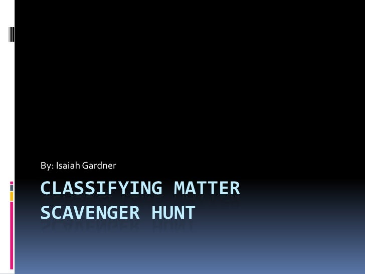 Classifying Matter Scavenger Hunt<br />By: Isaiah Gardner<br />