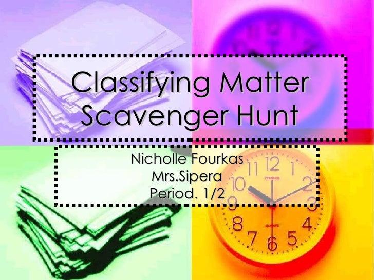 Classifying Matter Scavenger Hunt Nicholle Fourkas Mrs.Sipera Period. 1/2