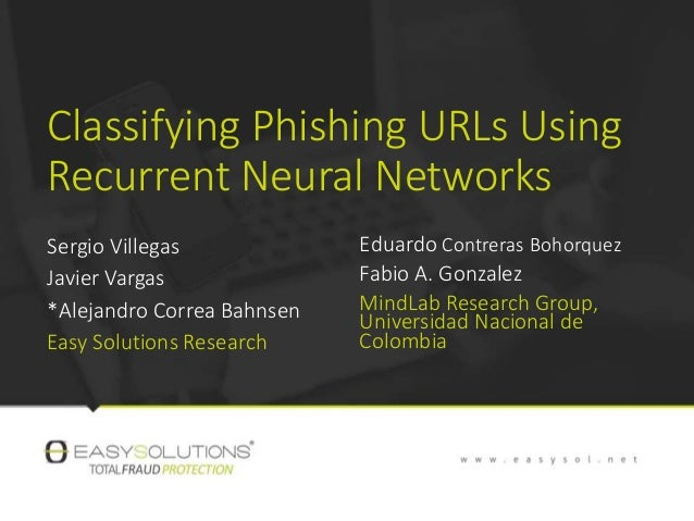 Classifying Phishing URLs Using Recurrent Neural Networks Sergio Villegas Javier Vargas *Alejandro Correa Bahnsen Easy Sol...