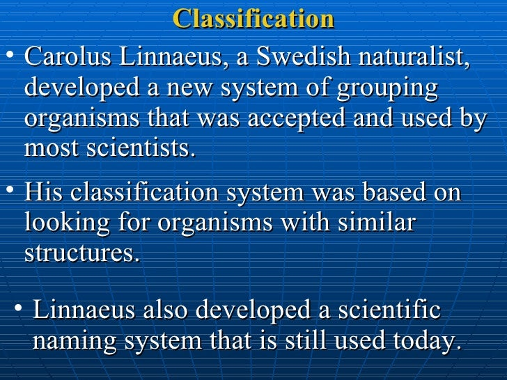 Classification <ul><li>Carolus Linnaeus, a Swedish naturalist, developed a new system of grouping organisms that was accep...