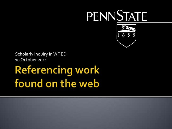 Referencing work found on the web<br />Scholarly Inquiry in WF ED<br />10October 2011<br />