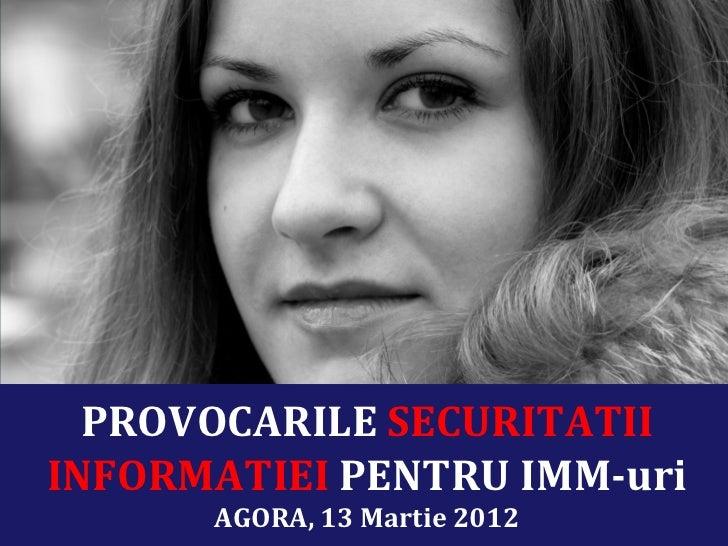 PROVOCARILE SECURITATIIINFORMATIEI PENTRU IMM-uri      AGORA, 13 Martie 2012
